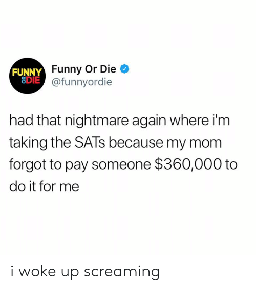 Dank, Funny, and Funny or Die: FUNNY  8DIE  Funny Or Die  @funnyordie  had that nightmare again where i'm  taking the SATs because my mom  forgot to pay someone $360,000 to  do it for me i woke up screaming