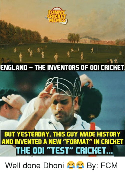 """England, Funny, and Memes: FUNNY  CRICKE  MEMES  ENGLAND THE INVENTORS OF ODI CRICKET  BUT YESTERDAY, THIS GUY MADE HISTORY  AND INVENTED A NEW """"FORMAT"""" IN CRICKET  THE ODI """"TEST"""" CRICKET... Well done Dhoni 😂😂  By: FCM"""