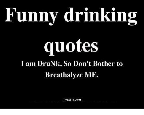 Funny Drinking Quotes I Am Drunk So Dont Bother To Brcathalyzc Me