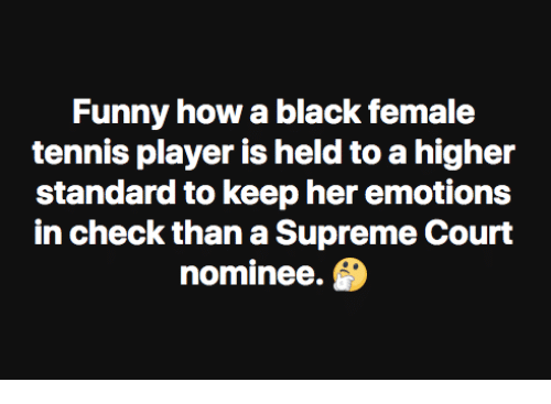 Funny, Memes, and Supreme: Funny how a black female  tennis player is held to a higher  standard to keep her emotions  in check than a Supreme Court  nominee