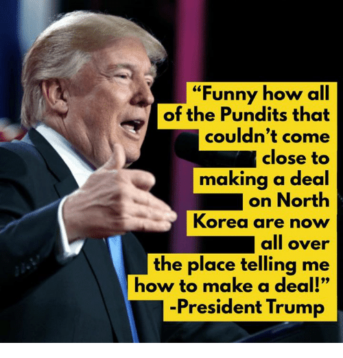 """Funny, Memes, and North Korea: """"Funny how all  of the Pundits that  couldn't come  close to  making a deal  on North  Korea are noww  all over  the place telling me  how to make a deal!""""  -President Trump"""
