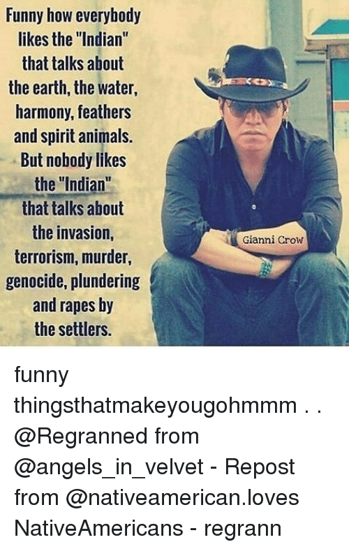 """Animals, Funny, and Memes: Funny how everybody  likes the """"Indian  that talks about  the earth, the water,  harmony, feathers  and spirit animals.  But nobody likes  the Indian""""  that talks about  the invasion,  terrorism, murder,  genocide, plundering  and rapes by  the settlers.  Gianni Crow funny thingsthatmakeyougohmmm . . @Regranned from @angels_in_velvet - Repost from @nativeamerican.loves NativeAmericans - regrann"""