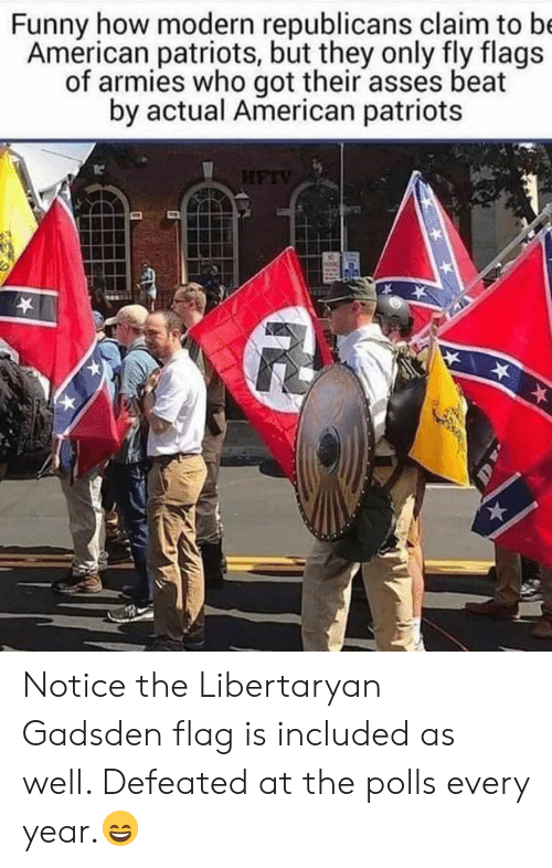 Funny, Memes, and Patriotic: Funny how modern republicans claim to b  American patriots, but they only fly flags  of armies who got their asses beat  by actual American patriots  TC Notice the Libertaryan Gadsden flag is included as well.  Defeated at the polls every year.😄