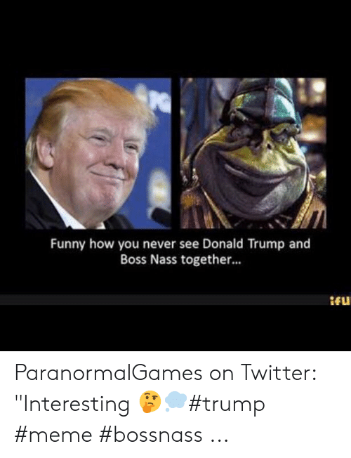 Funny How You Never See Donald Trump And Boss Nass Together