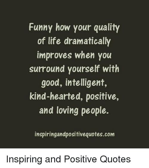 Funny How Your Quality Of Life Dramatically Improves When You