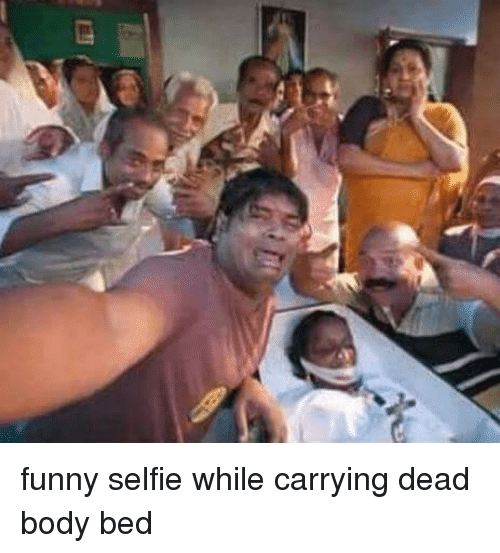Funny Selfie While Carrying Dead Body Bed Bodies Meme On Me Me