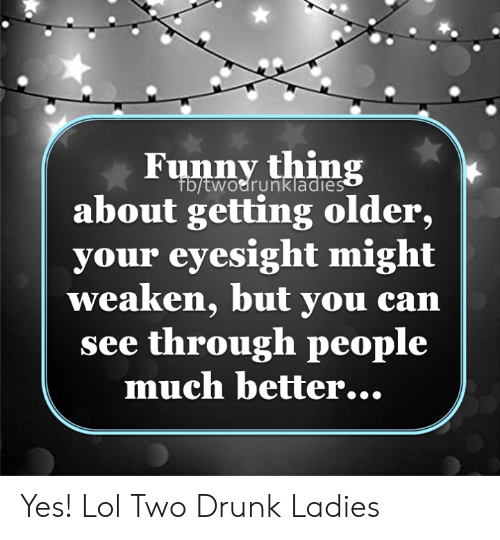 Drunk, Funny, and Lol: Funny thing  Fb/twoerunkladies  about getting older,  your eyesight might  weaken, but you can  see through people  much better... Yes! Lol Two Drunk Ladies