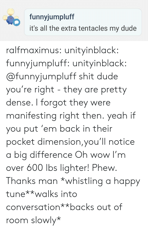 Dude, Shit, and Tumblr: funnyjumpluff  it's all the extra tentacles my dude ralfmaximus:  unityinblack: funnyjumpluff:   unityinblack: @funnyjumpluff shit dude you're right - they are pretty dense. I forgot they were manifesting right then. yeah if you put'em back in their pocket dimension,you'll notice a big difference   Oh wow I'm over 600 lbs lighter! Phew. Thanks man  *whistling a happy tune**walks into conversation**backs out of room slowly*