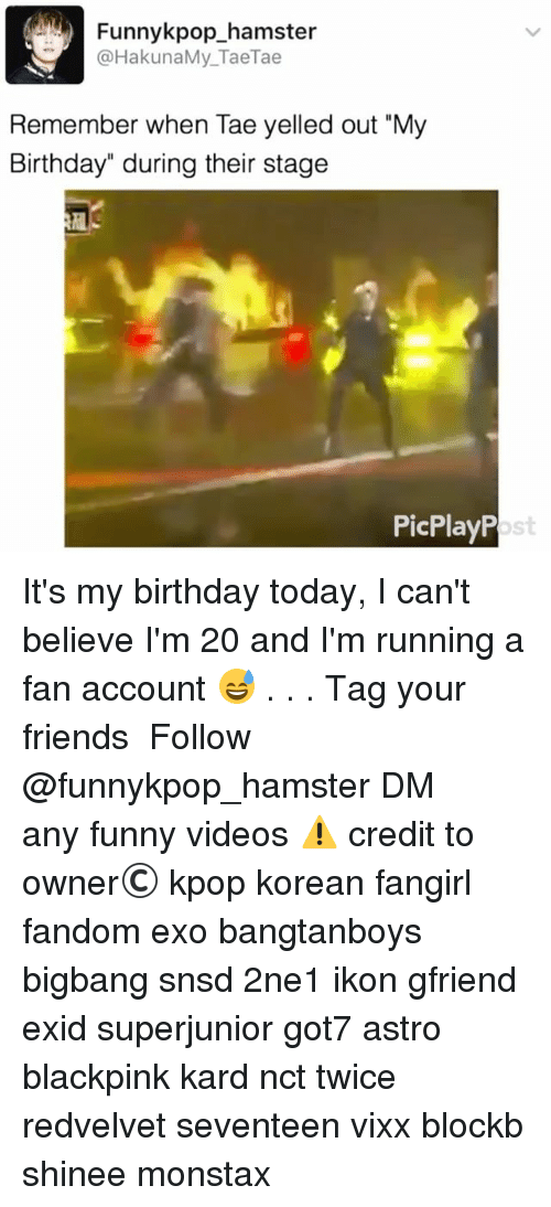 """Birthday, Friends, and Funny: Funnykpop_hamster  @HakunaMy_TaeTae  Remember when Tae yelled out """"My  Birthday"""" during their stage  PicPlayP  ost It's my birthday today, I can't believe I'm 20 and I'm running a fan account 😅 . . . 》Tag your friends 》》 Follow @funnykpop_hamster 》》》DM any funny videos ⚠ credit to owner© kpop korean fangirl fandom exo bangtanboys bigbang snsd 2ne1 ikon gfriend exid superjunior got7 astro blackpink kard nct twice redvelvet seventeen vixx blockb shinee monstax"""