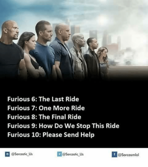 Memes, Furious 7, and Help: Furious 6: The Last Ride  Furious 7: One More Ride  Furious, 8: The Final Ride  Furious 9: How Do We Stop This Ride  Furious 10: Please Send Help  @Sarcastic Us  @Sarcastic Us  @Sarcasmlol