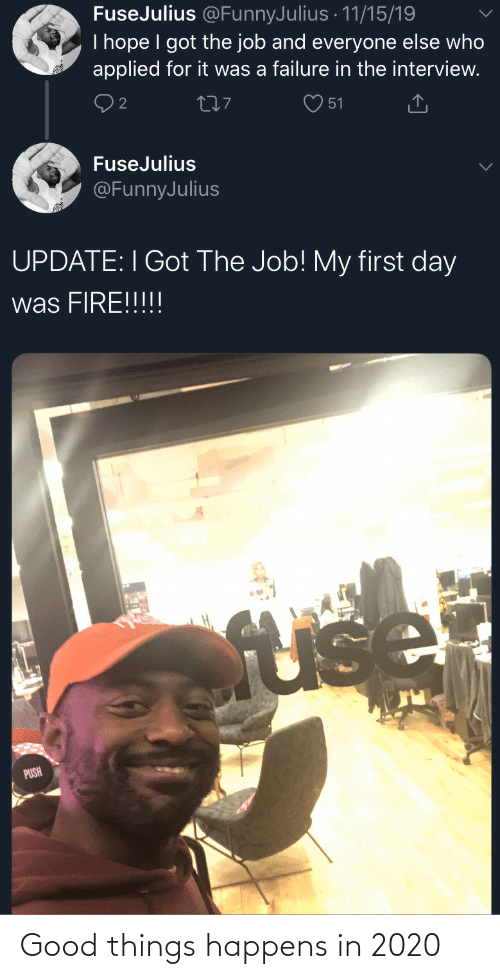 Fire, Good, and The Interview: FuseJulius @FunnyJulius · 11/15/19  I hope I got the job and everyone else who  applied for it was a failure in the interview.  277  51  FuseJulius  @FunnyJulius  UPDATE: I Got The Job! My first day  was FIRE!!!!!  fuse  PUSH Good things happens in 2020
