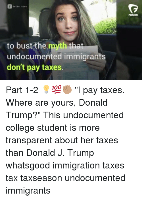 """College, Donald Trump, and Memes: FUSION  to bust the myth tha  undocumented immigrants  don't pay taxes. Part 1-2 💡💯✊🏽 """"I pay taxes. Where are yours, Donald Trump?"""" This undocumented college student is more transparent about her taxes than Donald J. Trump whatsgood immigration taxes tax taxseason undocumented immigrants"""