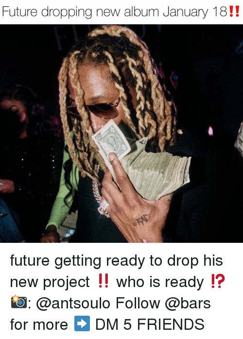 Friends, Future, and Memes: Future dropping new album January 18!! future getting ready to drop his new project ‼️ who is ready ⁉️ 📸: @antsoulo Follow @bars for more ➡️ DM 5 FRIENDS