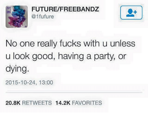 Future, Party, and Good: FUTURE/FREEBANDZ  @1fufure  FUT  No one really fucks with u unless  u look good, having a party, or  dying.  2015-10-24, 13:00  20.8K RETWEETS 14.2K FAVORITES