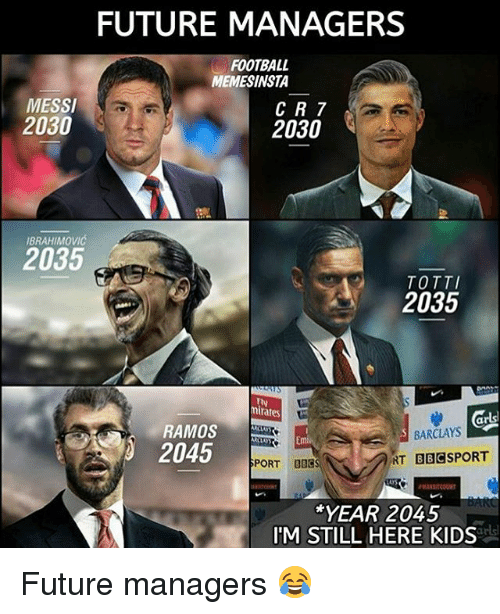 Football, Future, and Soccer: FUTURE MANAGERS  FOOTBALL  MEMESINSTA  MESSI  CR 7  2030  2030  IBRAHIMOVIC  2035  TOTTI  2035  mirates  RAMOS  BARCLAYS  2045  NT BBC SPORT  SPORT BSC  YEAR 2045  IM STILL HERE KIDS Future managers 😂