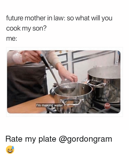 Funny, Future, and Water: future mother in law: so what will you  cook my son?  me  I'm making water. Rate my plate @gordongram 😅