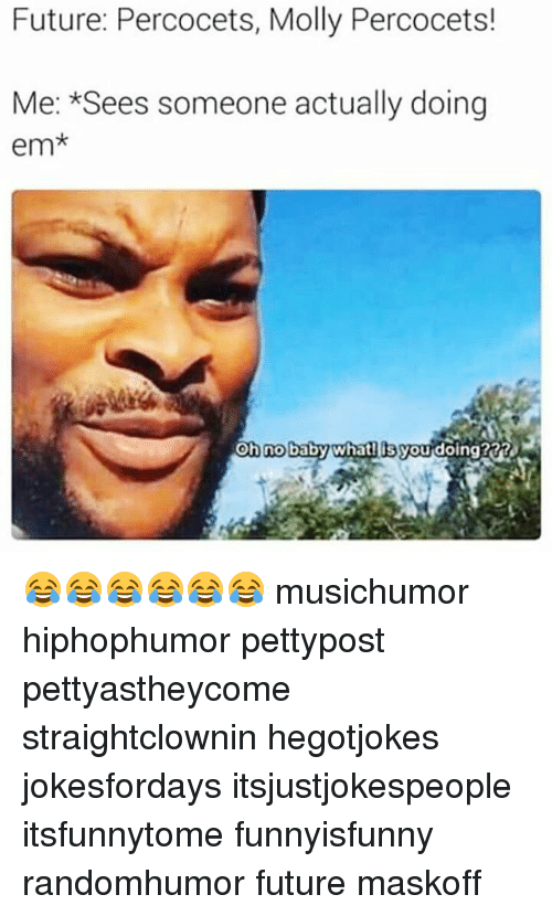 Memes, 🤖, and Ems: Future: Percocets, Molly Percocets!  Me: *Sees someone actually doing  em  on no baby what  Osgoudoing20RR 😂😂😂😂😂😂 musichumor hiphophumor pettypost pettyastheycome straightclownin hegotjokes jokesfordays itsjustjokespeople itsfunnytome funnyisfunny randomhumor future maskoff