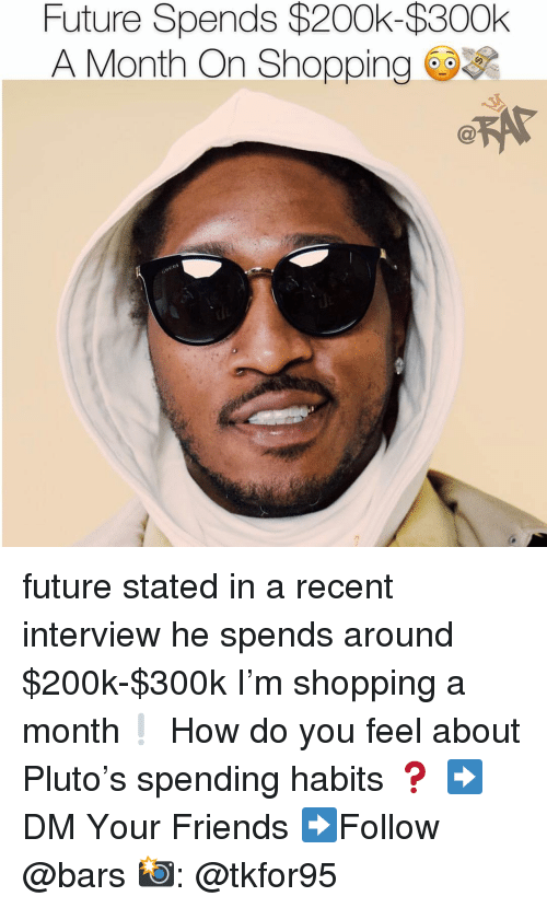 Friends, Future, and Memes: Future Spends $200k-$300k  A Month On Shopping future stated in a recent interview he spends around $200k-$300k I'm shopping a month❕ How do you feel about Pluto's spending habits ❓ ➡️DM Your Friends ➡️Follow @bars 📸: @tkfor95