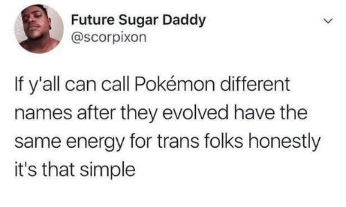 Energy, Future, and Pokemon: Future Sugar Daddy  @scorpixon  If y'all can call Pokémon different  names after they evolved have the  same energy for trans folks honestly  it's that simple