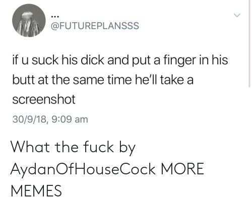 Butt, Dank, and Memes: @FUTUREPLANSSS  if u suck his dick and put a finger in his  butt at the same time he'll take a  screenshot  30/9/18, 9:09 am What the fuck by AydanOfHouseCock MORE MEMES