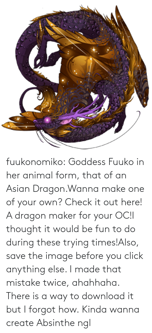 Asian, Click, and Tumblr: fuukonomiko:  Goddess Fuuko in her animal form, that of an Asian Dragon.Wanna make one of your own? Check it out here! A dragon maker for your OC!I thought it would be fun to do during these trying times!Also, save the image before you click anything else. I made that mistake twice, ahahhaha. There is a way to download it but I forgot how.   Kinda wanna create Absinthe ngl