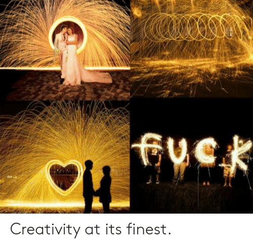 Creativity, Its, and Finest: fvek Creativity at its finest.
