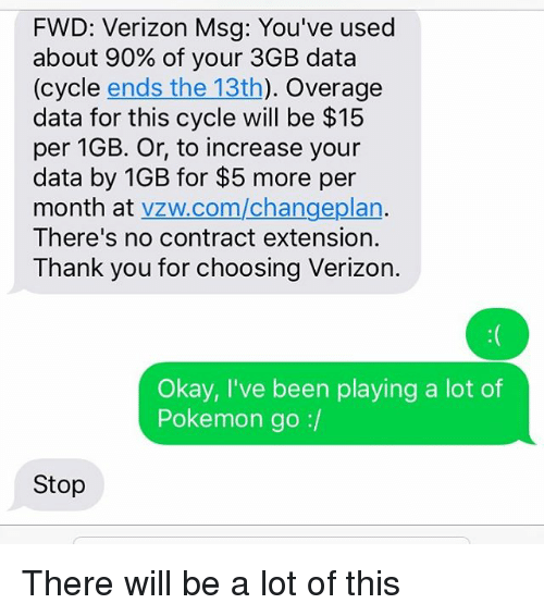 Msg, Data, and Lots: FWD: Verizon Msg: You've used  about 90% of your 3GB data  cle ends the 13th  Overage  data for this cycle will be $15  per 1GB. Or, to increase your  data by 1GB for $5 more per  month at  vzw.com/changeplan  There's no contract extension.  Thank you for choosing Verizon  Okay, I've been playing a lot of  Pokemon go  Stop There will be a lot of this