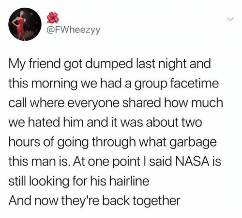 Facetime, Hairline, and Nasa: @FWheezyy  My friend got dumped last night and  this morning we had a group facetime  call where everyone shared how much  we hated him and it was about two  hours of going through what garbage  this man is. At one point I said NASA is  still looking for his hairline  And now they're back together