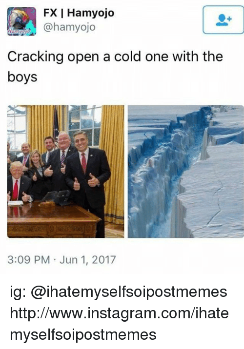 Instagram, Http, and Cold: FX I Hamyojo  @hamyojo  Cracking open a cold one with the  boys  3:09 PM Jun 1, 2017 ig: @ihatemyselfsoipostmemes http://www.instagram.com/ihatemyselfsoipostmemes