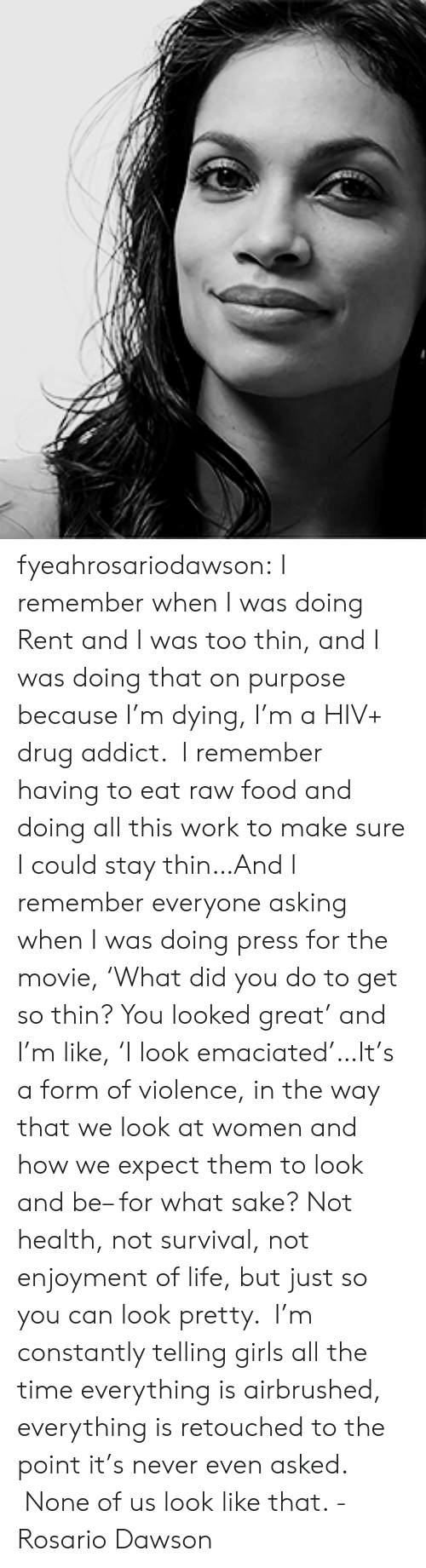 Food, Girls, and Life: fyeahrosariodawson:  I remember when I was doing Rent and I was too thin, and I was doing that on purpose because I'm dying, I'm a HIV+ drug addict. I remember having to eat raw food and doing all this work to make sure I could stay thin…And I remember everyone asking when I was doing press for the movie,'What did you do to get so thin? You looked great' and I'm like,'I look emaciated'…It's a form of violence, in the way that we look at women and how we expect them to look and be– for what sake? Not health, not survival, not enjoyment of life, but just so you can look pretty. I'm constantly telling girls all the time everything is airbrushed, everything is retouched to the point it's never even asked. None of us look like that. - Rosario Dawson