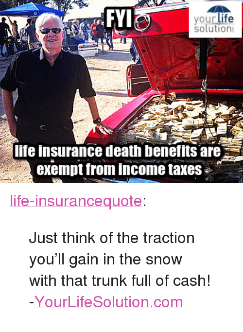 """Life, Tumblr, and Taxes: FYI  solution  lfe insurance death benefits are  exempt from income taxes <p><a href=""""http://life-insurancequote.tumblr.com/post/152625363175/just-think-of-the-traction-youll-gain-in-the-snow"""" class=""""tumblr_blog"""">life-insurancequote</a>:</p><blockquote> <p>Just think of the traction you'll gain in the snow with that trunk full of cash!</p> <p>-<a href=""""http://YourLifeSolution.com"""">YourLifeSolution.com</a><br/></p> </blockquote>"""