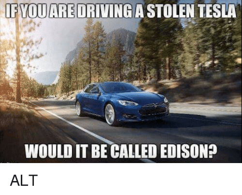 Funny, Edison, and Tesla: FYQUARE DRIVINGA STOLEN TESLA  VOUARE  WOULD IT BE CALLED EDISON? ALT
