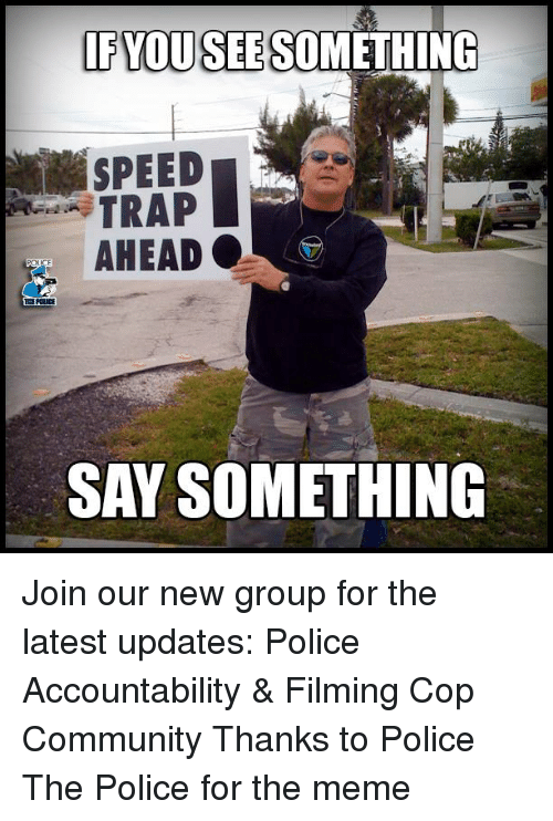 Community, Meme, and Memes: FYQUSEE SOMETHING  SPEED  TRAP  AHEAD .  SAY SOMETHING Join our new group for the latest updates:  Police Accountability & Filming Cop Community Thanks to Police The Police for the meme