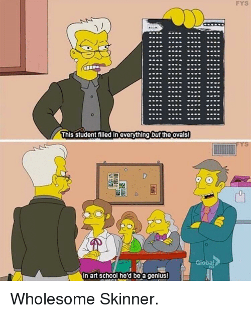 School, Genius, and Wholesome: FYS  This student filled in everything but the ovals  In art school he'd be a genius! Wholesome Skinner.