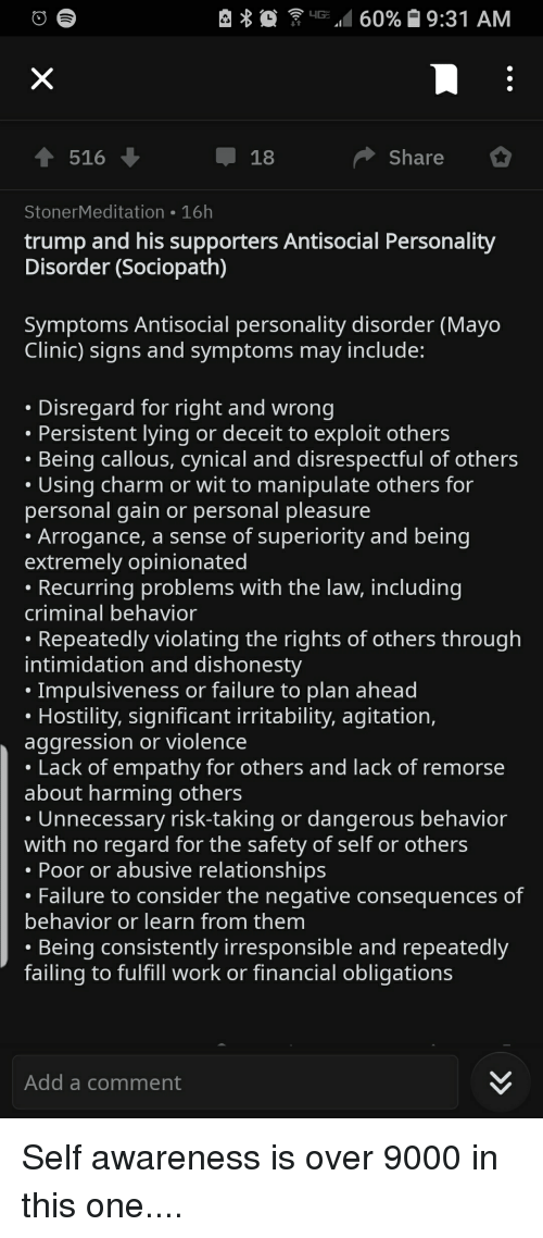 Relationships, Work, and Cynical: G 60% 9:31 AM  516  18  Share  StonerMeditation 16h  trump and his supporters Antisocial Personality  Disorder (Sociopath)  Symptoms Antisocial personality disorder (Mayo  Clinic) signs and symptoms may include:  Disregard for right and wrong  Persistent lying or deceit to exploit others  Being callous, cynical and disrespectful of others  Using charm or wit to manipulate others for  personal gain or personal pleasure  Arrogance, a sense of superiority and being  extremely opinionated  Recurring problems with the law, including  criminal behavior  Repeatedly violating the rights of others through  intimidation and dishonesty  Impulsiveness or failure to plan ahead  Hostility, significant irritability, agitation,  aggression or violence  Lack of empathy for others and lack of remorse  about harming others  Unnecessary risk-taking or dangerous behavior  with no regard for the safety of self or others  Poor or abusive relationships  Failure to consider the negative consequences of  behavior or learn from them  Being consistently irresponsible and repeatedly  failing to fulfill work or financial obligations  Add a comment