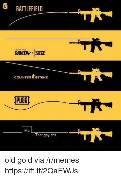 Counter Strike, Memes, and Shit: G BATTLEFIELD  RAINBOWSI SIEGE  COUNTER STRIKE  Me  That gay shit old gold via /r/memes https://ift.tt/2QaEWJs