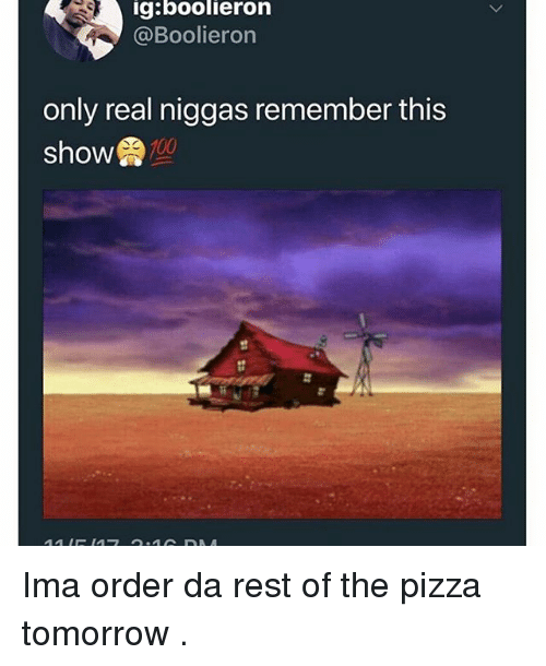 Memes, Pizza, and Tomorrow: g:boolieron  @Boolieron  only real niggas remember this  show  st Ima order da rest of the pizza tomorrow .