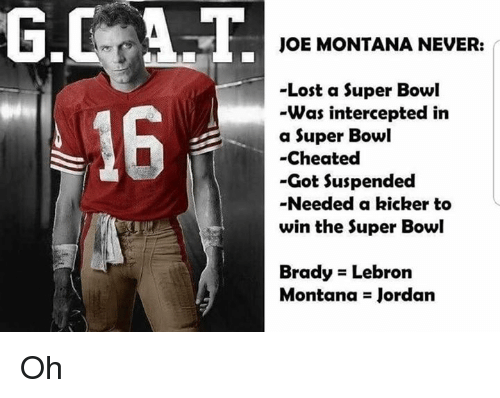 Nfl, Super Bowl, and Lost: G.CAT  16  JOE MONTANA NEVER:  -Lost a Super Bowl  Was intercepted in  a Super Bowl  -Cheated  -Got Suspended  -Needed a kicker to  win the Super Bowl  Brady Lebron  Montana Jordan Oh