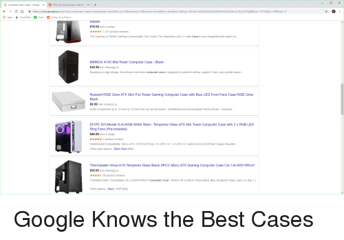 Amazon, Google, and Apps: G computer cases cheap - Googlex PSA: You can post your mild or ox+  →  숲  https://www.google.ca/search?q=computer +cases + cheap&safe-stri  8 hにen CA&authuser=0&source-Inms&tbm-shop&sa-X&sq =2&ved:0ahUKEwOk  24f AhXiSxUIHanrA0  AUIDgB&b w-1912&bih:928#spd:0  Apps  Icloud MailFiverrTy like Tie (u/PolarVo  aster  $78.00 from 4 shops  ★★★★ 1,477 product reviews  The Gateway to Stylish Gaming Customizable Trim Colors The Masterbox Lite 3.1 matx Case is your straightforward option for  MMNOX A100 Mid-Tower Computer Case - Black  $36.99 from Newegg.ca  Boasting an edgy design, this Mmnox mid tower computer case is equipped to optimize airflow, support 3 fans, and provide space  Rosewill RISE Glow ATX Slim Full Tower Gaming Computer Case with Blue LED Front Fans Case RISE Glow  Black  $9.99 from Amazon.ca  Holds scrapbooks up to 12-Inch by 12-Inch and can be decorated - embellished and personalized Stores photos - drawings  DIYPC DIY-Model X-W-RGB White Steel / Tempered Glass ATX Mid Tower Computer Case with 2 x RGB LED  Ring Fans (Pre-Installed)  $89.99 from 2 shops  *2 product reviews  Motherboard Compatibility: Micro ATX/ ATXFront Ports: 2 x USB 2.0/1x USB 3.0 / Audio In/Out (HD)Power Supply Mounted  Other style options: Black Steel ($85)  Thermaltake Versa H18 Tempered Glass Black SPCC Micro ATX Gaming Computer Case CA-1J4-00S1WN-01  $69.95 from Newegg.ca  ★★★★ 90 product reviews  THERMALTAKE Thermaltake CA-1J4-00S1WN-01 Computer Case - Versa H18 Tg Micro Tower Black, Blue Tempered Glass, Spcc 4 x Bay 1 x  Other options: Black - H17 ($66)
