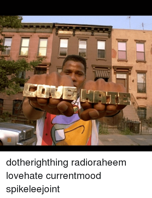 G Dotherighthing Radioraheem Lovehate Currentmood Spikeleejoint