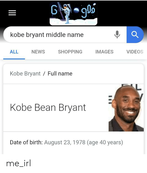Kobe Bryant, News, and Shopping: G go  kobe bryant middle name  ALL  NEWS  IMAGES  VIDEOS  SHOPPING  Kobe Bryant Full name  Kobe Bean Bryant  Date of birth: August 23, 1978 (age 40 years) me_irl