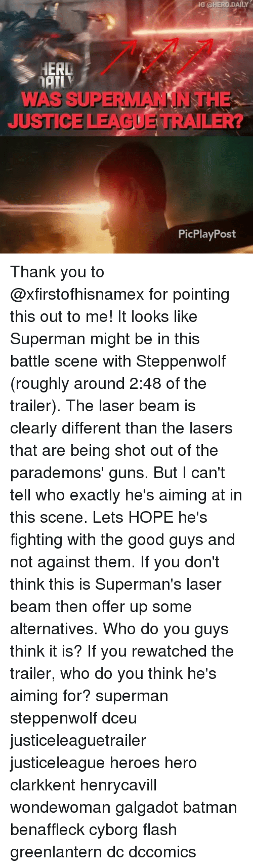 Batman, Guns, and Memes: G @HERO.DAILY  HERL  WAS SUPERMANSNTHE  JUSTICE LEAGUE TRAILER?  PicPlayPost Thank you to @xfirstofhisnamex for pointing this out to me! It looks like Superman might be in this battle scene with Steppenwolf (roughly around 2:48 of the trailer). The laser beam is clearly different than the lasers that are being shot out of the parademons' guns. But I can't tell who exactly he's aiming at in this scene. Lets HOPE he's fighting with the good guys and not against them. If you don't think this is Superman's laser beam then offer up some alternatives. Who do you guys think it is? If you rewatched the trailer, who do you think he's aiming for? superman steppenwolf dceu justiceleaguetrailer justiceleague heroes hero clarkkent henrycavill wondewoman galgadot batman benaffleck cyborg flash greenlantern dc dccomics