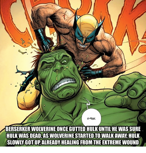 Memes, Wolverine, and Hulk: G-HURK.  BERSERKER WOLVERINE ONCE GUTTED HULK UNTILHEWAS SURE  HULK WAS DEAD.AS WOLVERINE STARTED TO WALK AWAY,HULK  SLOWLY GOT UP, ALREADYHEALING FROM THE EXTREME WOUND