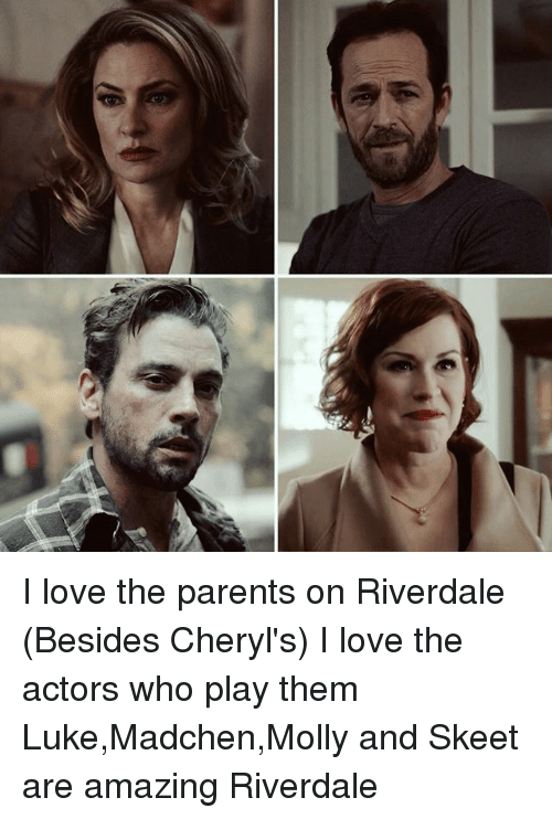 Love, Memes, and Molly: g I love the parents on Riverdale (Besides Cheryl's) I love the actors who play them Luke,Madchen,Molly and Skeet are amazing Riverdale