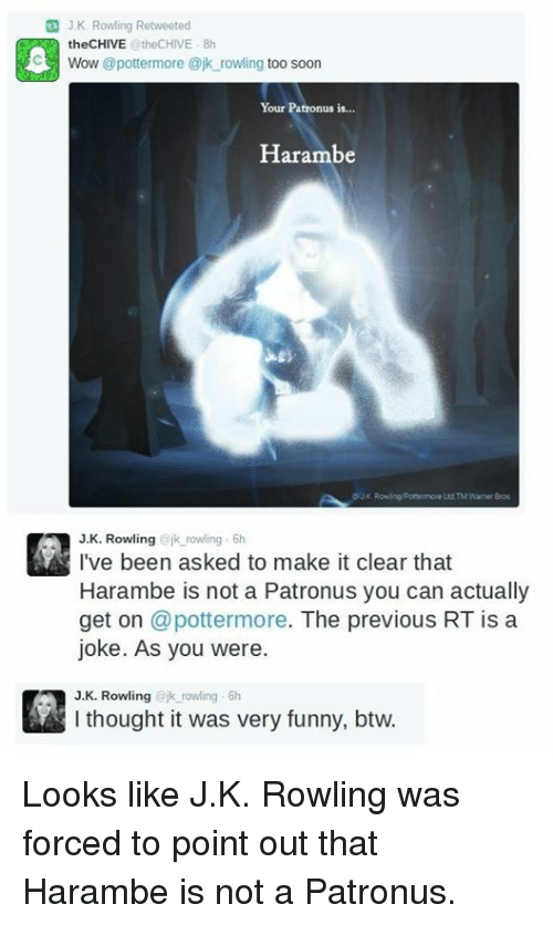 Funny, Memes, and Soon...: G J K Rowling Retweeted  the CHIVE  @theCHIVE 8h  C3 Wow @potter more ajk rowling  too soon  Your Patronus is  Harambe  Ltd TM Wamer Bros  J K. Rowling  ajk rowling 6h  I've been asked to make it clear that  Harambe is not a Patronus you can actually  get on  @potter more  The previous RT is a  joke. As you were.  J. K. Rowling  jk rowling 6h  thought it was very funny, btw. Looks like J.K. Rowling  was forced to point out that Harambe is not a Patronus.