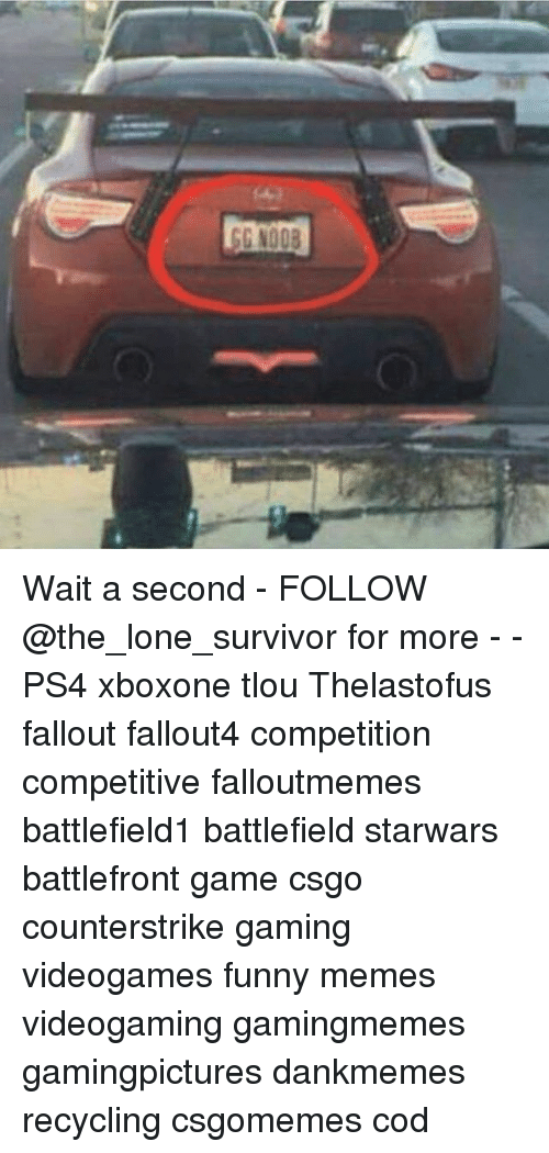 Funny, Memes, and Ps4: G N008 Wait a second - FOLLOW @the_lone_survivor for more - - PS4 xboxone tlou Thelastofus fallout fallout4 competition competitive falloutmemes battlefield1 battlefield starwars battlefront game csgo counterstrike gaming videogames funny memes videogaming gamingmemes gamingpictures dankmemes recycling csgomemes cod