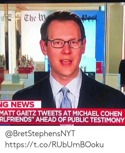 "Sizzle: G NEWS  GAETZ TWEETS AT MICHAEL COHEN  AHEAD OF PUBLIC TESTIMONY  MATT  RLFRIENDS"" @BretStephensNYT https://t.co/RUbUmBOoku"