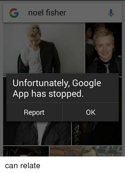 G Noel Fisher Unfortunately Google App Has Stopped OK Report Can