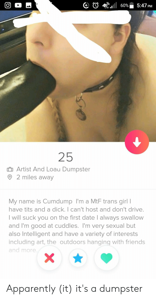 Apparently, Friends, and Tits: G O 4 E1111 60% 5:47 PM  25  Artist And Loau Dumpster  2 miles away  My name is Cumdump I'm a MtF trans girl I  have tits and a dick.I can't host and don't drive.  I will suck you on the first date I always swallovw  and I'm good at cuddles. I'm very sexual but  also Intelligent and have a variety of interests  including art, the outdoors hanging with friends  and more Apparently (it) it's a dumpster