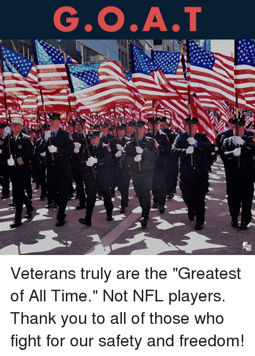 "Nfl, Thank You, and Time: G.O.A.T Veterans truly are the ""Greatest of All Time."" Not NFL players. Thank you to all of those who fight for our safety and freedom!"